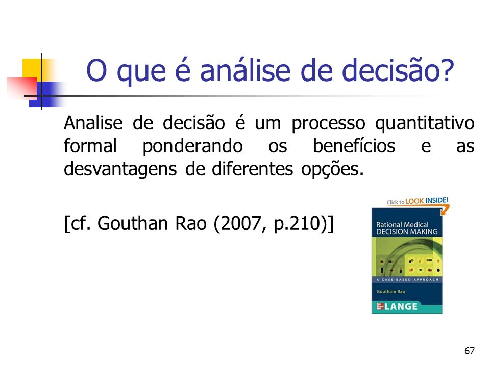67 O que é análise de decisão? Analise de decisão é um processo quantitativo formal ponderando os benefícios e as desvantagens de diferentes opções. [