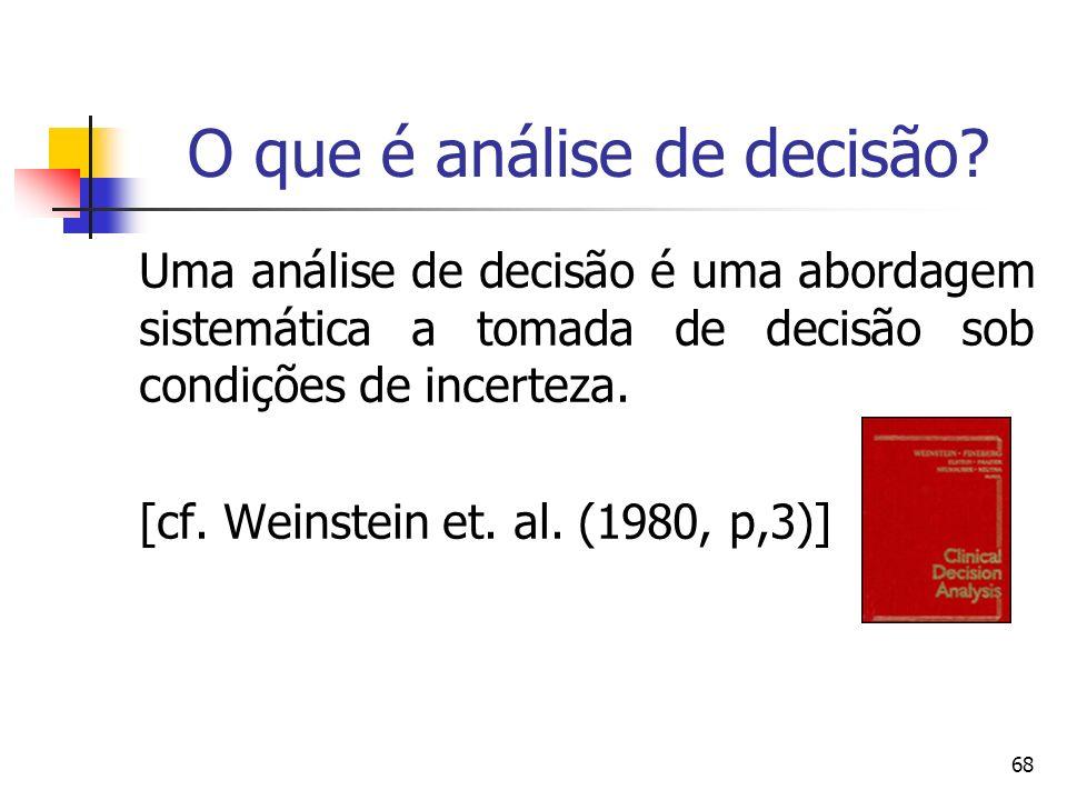 68 O que é análise de decisão? Uma análise de decisão é uma abordagem sistemática a tomada de decisão sob condições de incerteza. [cf. Weinstein et. a