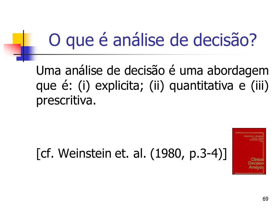 69 O que é análise de decisão? Uma análise de decisão é uma abordagem que é: (i) explicita; (ii) quantitativa e (iii) prescritiva. [cf. Weinstein et.