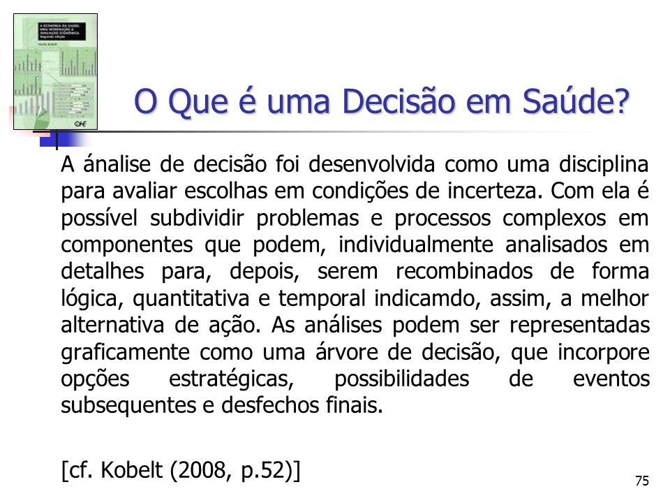 75 O Que é uma Decisão em Saúde? A ánalise de decisão foi desenvolvida como uma disciplina para avaliar escolhas em condições de incerteza. Com ela é