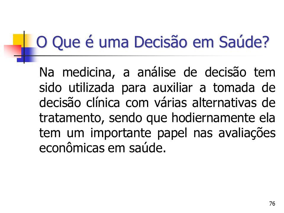 76 O Que é uma Decisão em Saúde? Na medicina, a análise de decisão tem sido utilizada para auxiliar a tomada de decisão clínica com várias alternativa