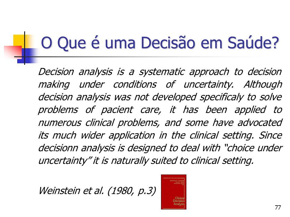 77 O Que é uma Decisão em Saúde? Decision analysis is a systematic approach to decision making under conditions of uncertainty. Although decision anal
