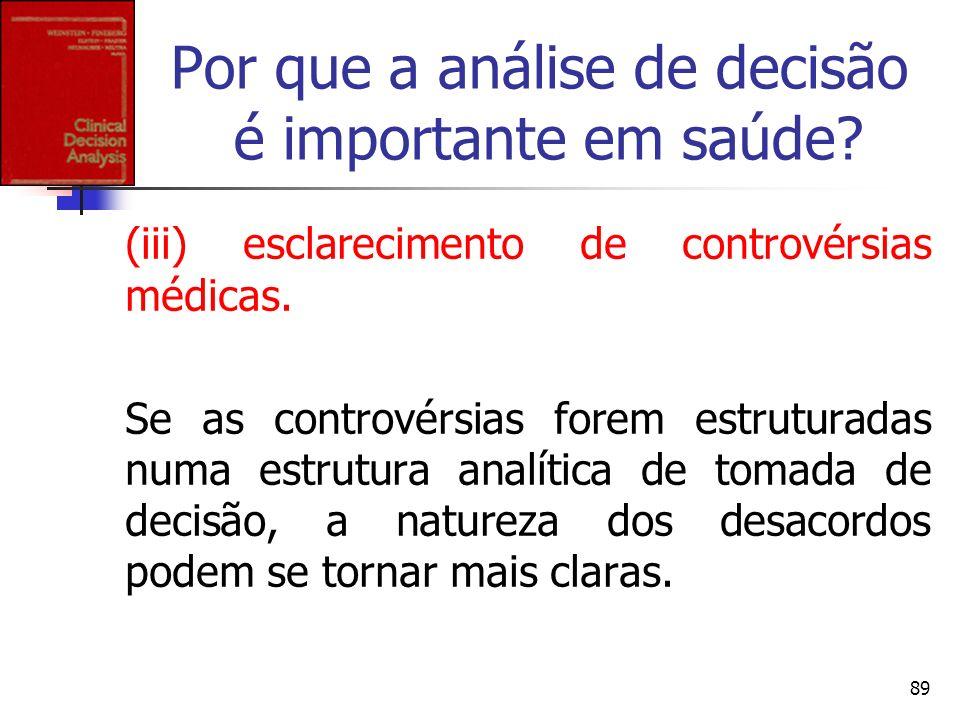 89 Por que a análise de decisão é importante em saúde? (iii) esclarecimento de controvérsias médicas. Se as controvérsias forem estruturadas numa estr