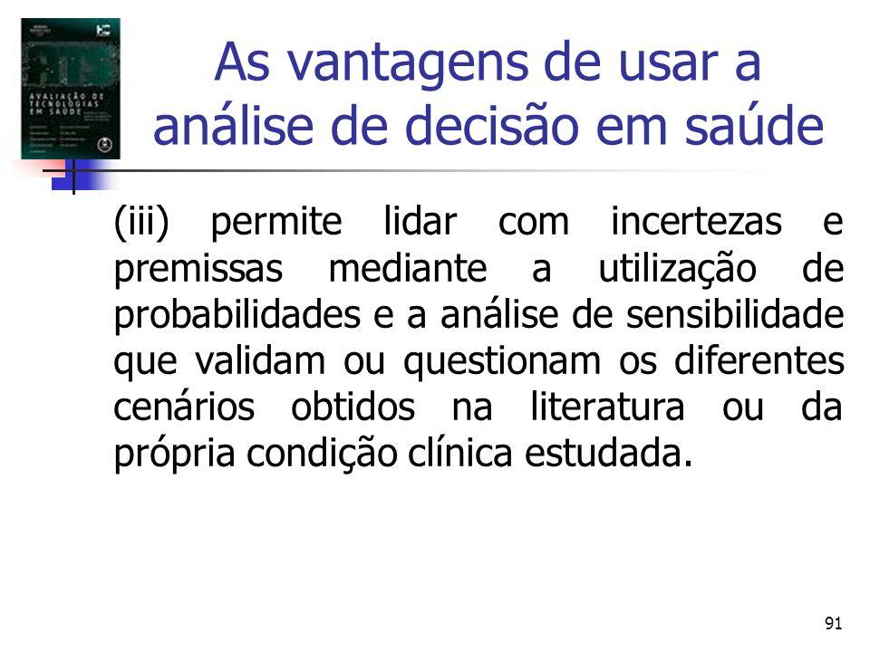 91 As vantagens de usar a análise de decisão em saúde (iii) permite lidar com incertezas e premissas mediante a utilização de probabilidades e a análi