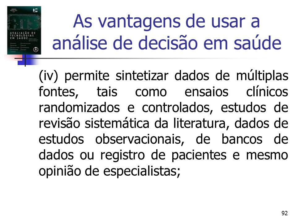 92 As vantagens de usar a análise de decisão em saúde (iv) permite sintetizar dados de múltiplas fontes, tais como ensaios clínicos randomizados e con