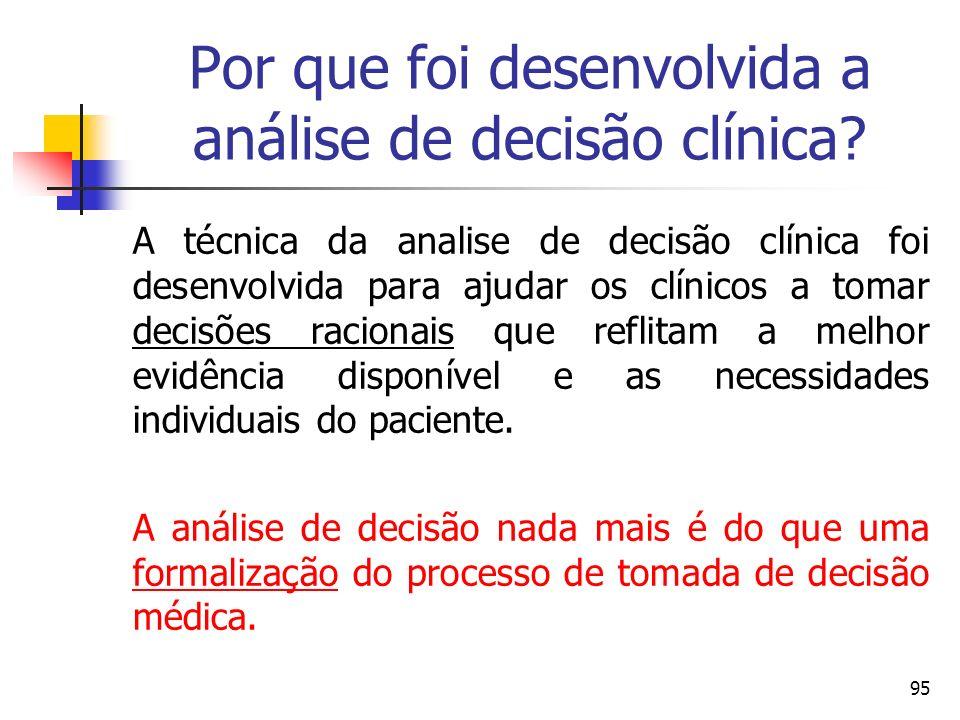 95 Por que foi desenvolvida a análise de decisão clínica? A técnica da analise de decisão clínica foi desenvolvida para ajudar os clínicos a tomar dec