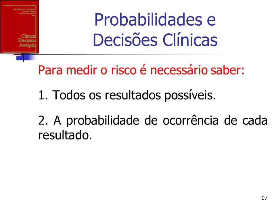 97 Probabilidades e Decisões Clínicas Para medir o risco é necessário saber: 1. Todos os resultados possíveis. 2. A probabilidade de ocorrência de cad