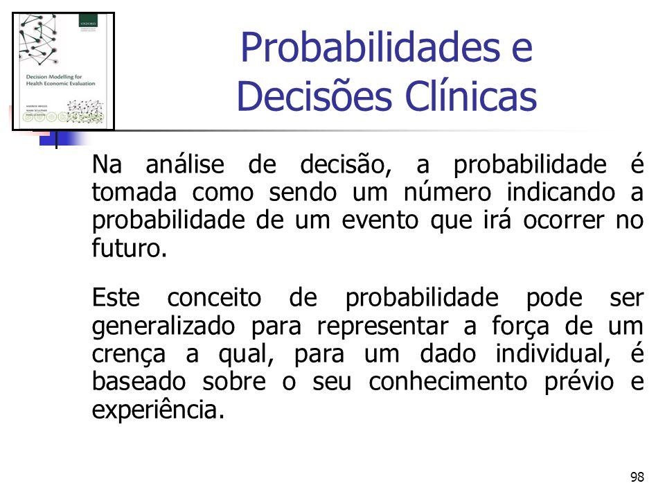 98 Probabilidades e Decisões Clínicas Na análise de decisão, a probabilidade é tomada como sendo um número indicando a probabilidade de um evento que