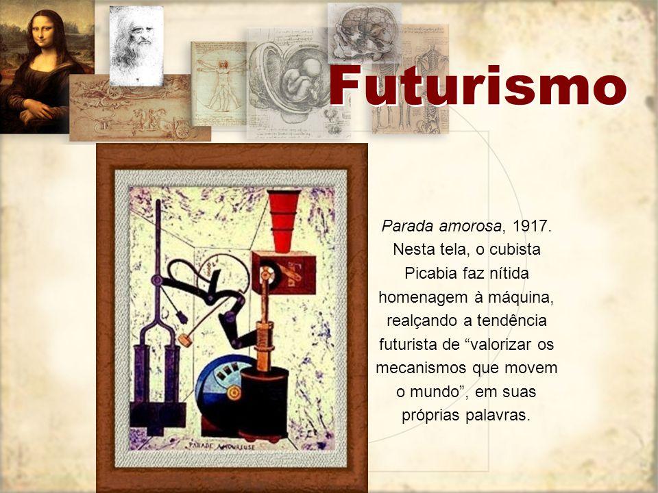 Futurismo Parada amorosa, 1917. Nesta tela, o cubista Picabia faz nítida homenagem à máquina, realçando a tendência futurista de valorizar os mecanism