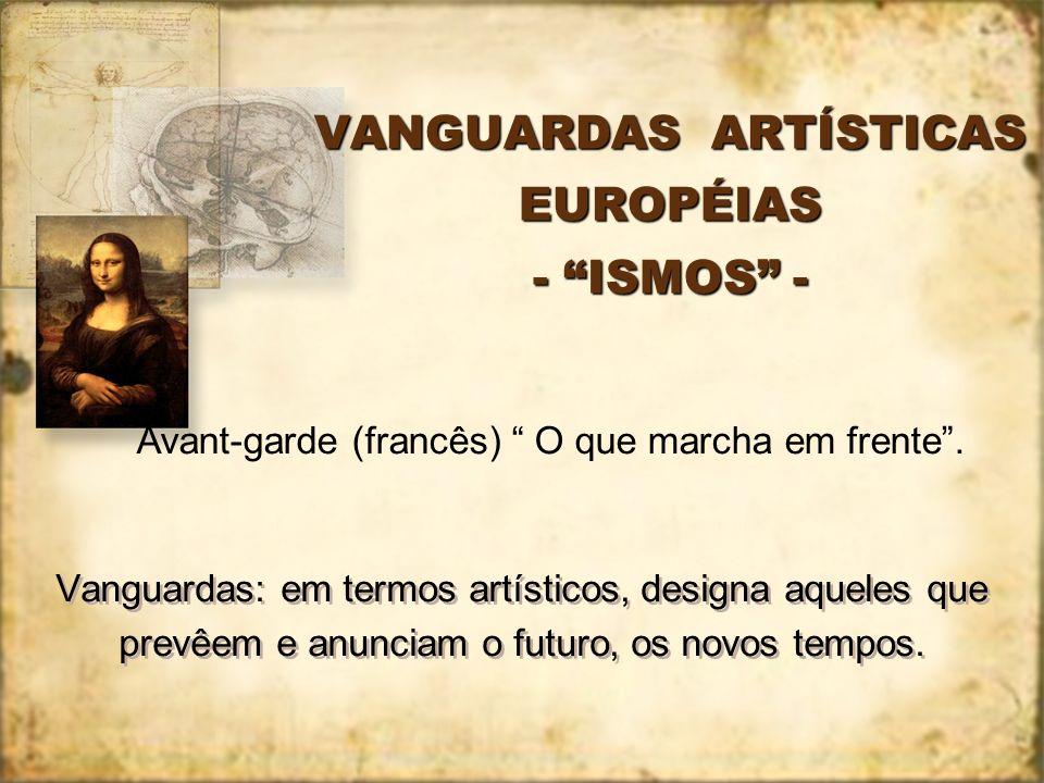 VANGUARDAS ARTÍSTICAS EUROPÉIAS - ISMOS - Vanguardas: em termos artísticos, designa aqueles que prevêem e anunciam o futuro, os novos tempos. Avant-ga