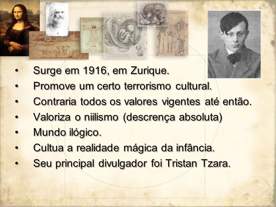 Surge em 1916, em Zurique. Promove um certo terrorismo cultural. Contraria todos os valores vigentes até então. Valoriza o niilismo (descrença absolut