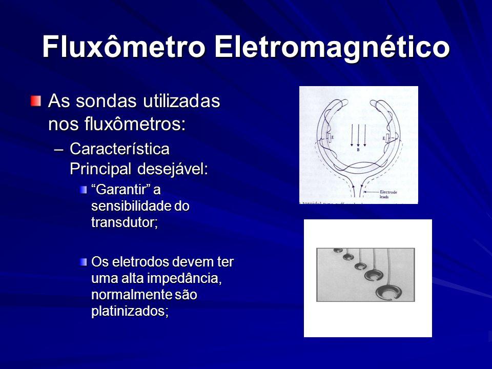 Fluxômetro Eletromagnético As sondas utilizadas nos fluxômetros: –Característica Principal desejável: Garantir a sensibilidade do transdutor; Os eletr