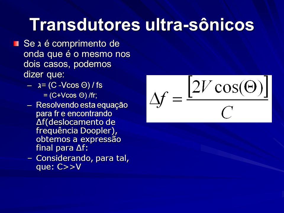 Transdutores ultra-sônicos Se ג é comprimento de onda que é o mesmo nos dois casos, podemos dizer que: – ג= (C -Vcos Θ) / fs = (C+Vcos Θ) /fr; = (C+Vc
