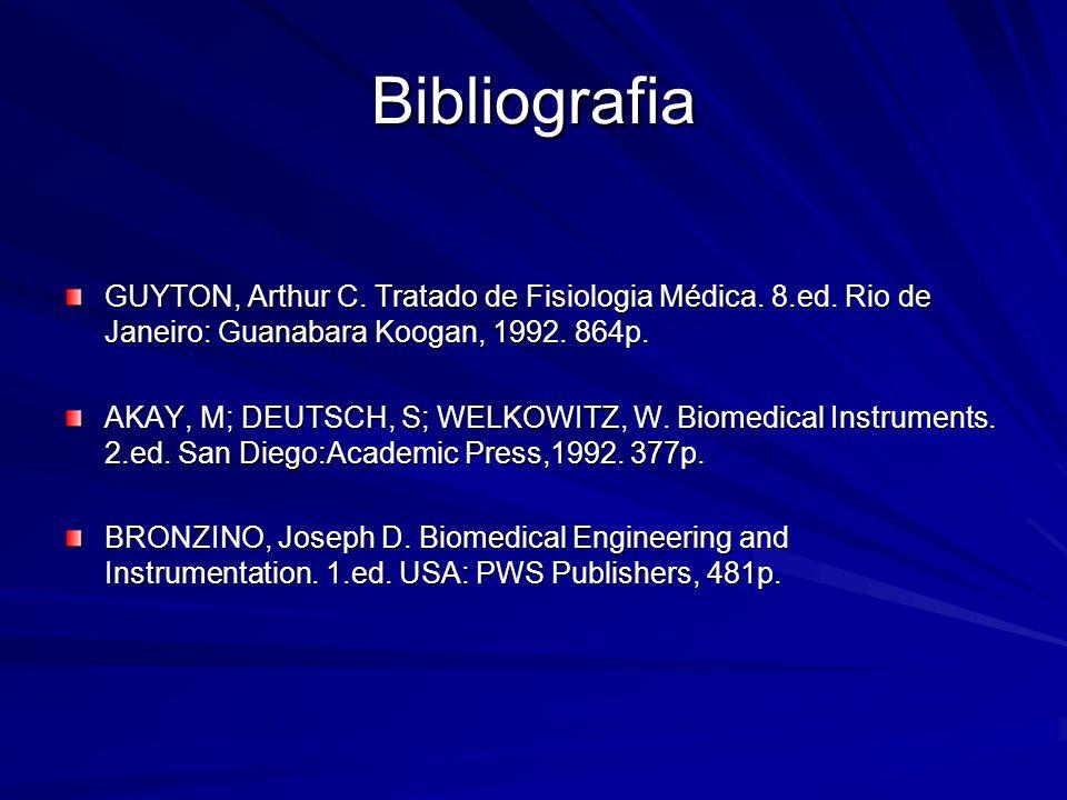 Bibliografia GUYTON, Arthur C. Tratado de Fisiologia Médica. 8.ed. Rio de Janeiro: Guanabara Koogan, 1992. 864p. AKAY, M; DEUTSCH, S; WELKOWITZ, W. Bi