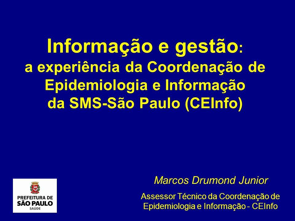 Informação e gestão : a experiência da Coordenação de Epidemiologia e Informação da SMS-São Paulo (CEInfo) Marcos Drumond Junior Assessor Técnico da C