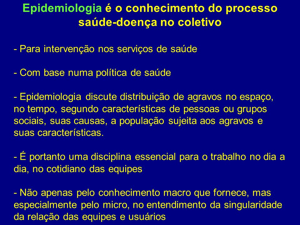 - Para intervenção nos serviços de saúde - Com base numa política de saúde - Epidemiologia discute distribuição de agravos no espaço, no tempo, segund