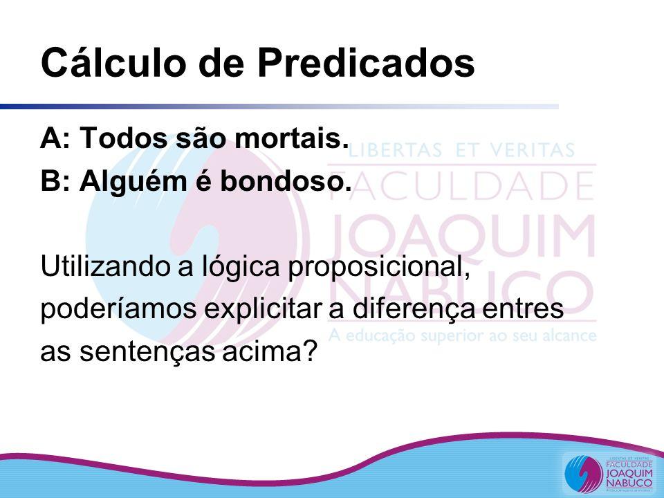 Cálculo de Predicados A: Todos são mortais. B: Alguém é bondoso. Utilizando a lógica proposicional, poderíamos explicitar a diferença entres as senten