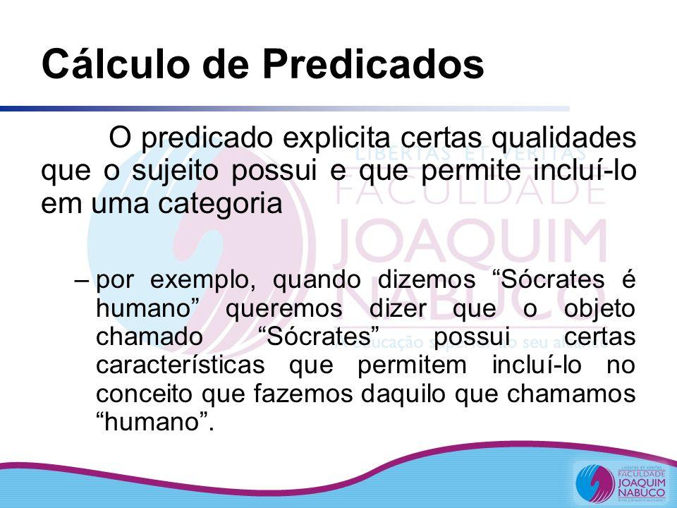 Cálculo de Predicados O predicado explicita certas qualidades que o sujeito possui e que permite incluí-lo em uma categoria –por exemplo, quando dizem