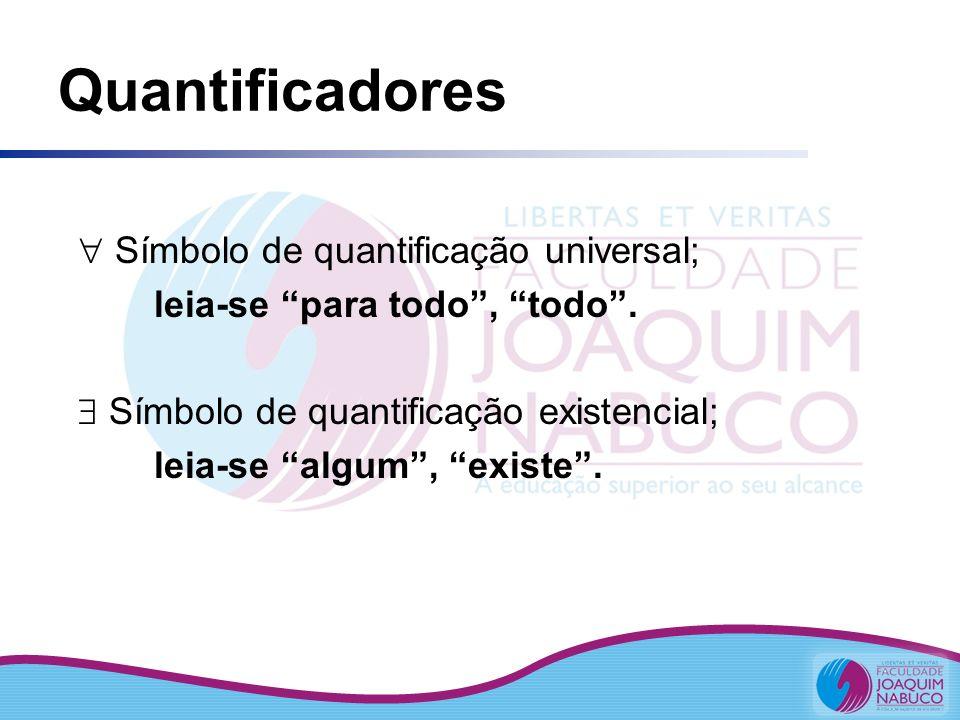 Quantificadores Símbolo de quantificação universal; leia-se para todo, todo. Símbolo de quantificação existencial; leia-se algum, existe.