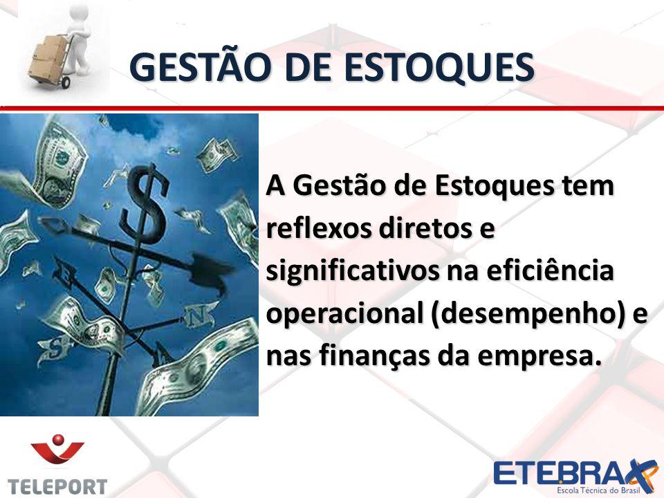 GESTÃO DE ESTOQUES A Gestão de Estoques tem reflexos diretos e significativos na eficiência operacional (desempenho) e nas finanças da empresa.