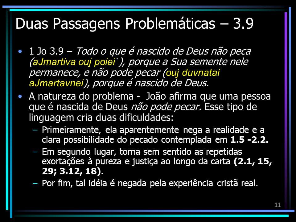 11 Duas Passagens Problemáticas – 3.9 1 Jo 3.9 – Todo o que é nascido de Deus não peca ( aJmartiva ouj poiei` ), porque a Sua semente nele permanece,