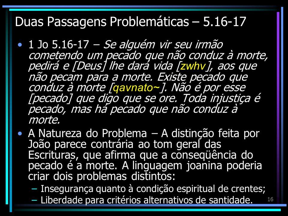 16 Duas Passagens Problemáticas – 5.16-17 1 Jo 5.16-17 – Se alguém vir seu irmão cometendo um pecado que não conduz à morte, pedirá e [Deus] lhe dará