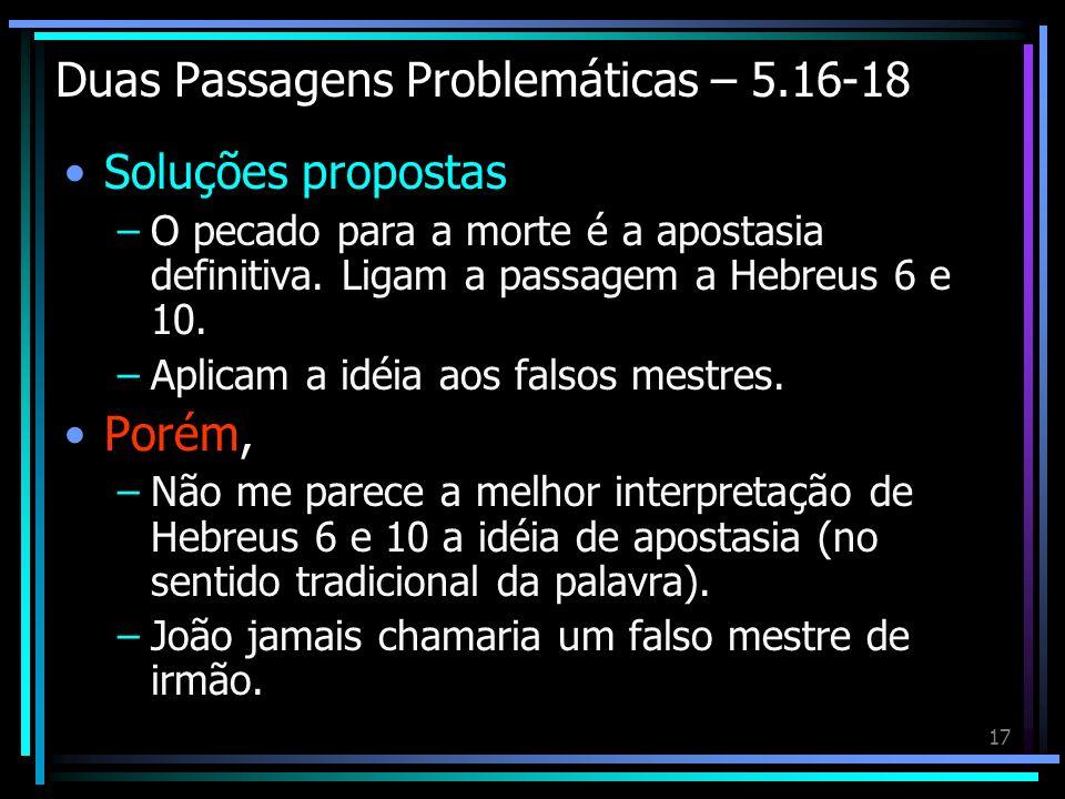 17 Duas Passagens Problemáticas – 5.16-18 Soluções propostas –O pecado para a morte é a apostasia definitiva. Ligam a passagem a Hebreus 6 e 10. –Apli