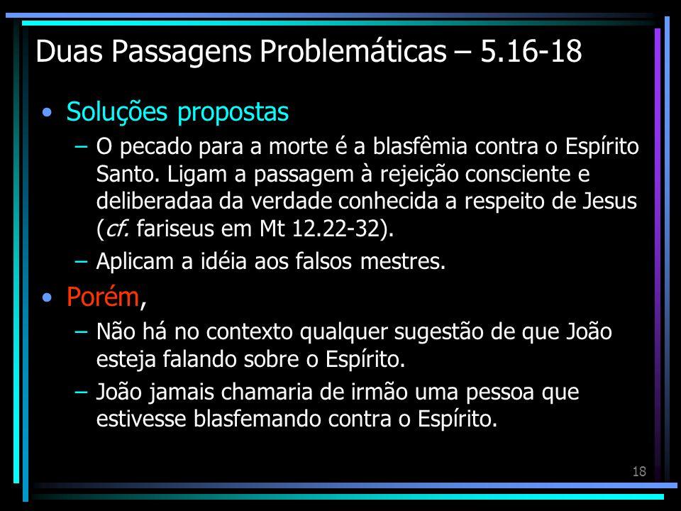 18 Duas Passagens Problemáticas – 5.16-18 Soluções propostas –O pecado para a morte é a blasfêmia contra o Espírito Santo. Ligam a passagem à rejeição