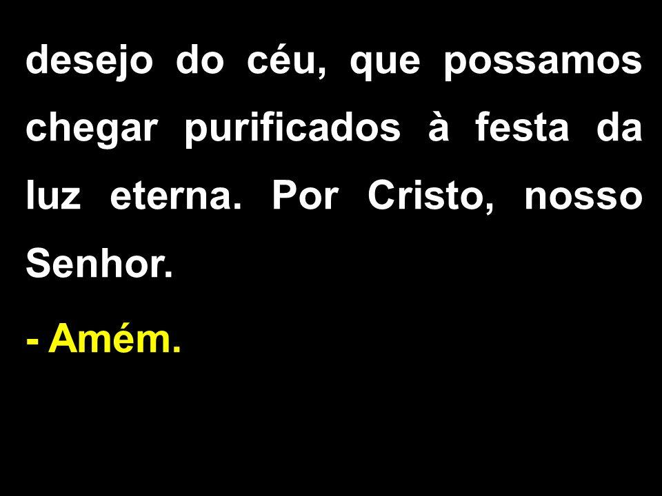 desejo do céu, que possamos chegar purificados à festa da luz eterna. Por Cristo, nosso Senhor. - Amém.