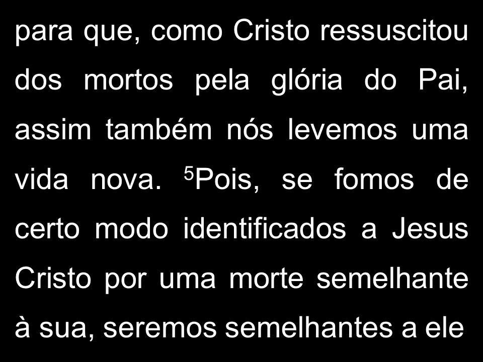 para que, como Cristo ressuscitou dos mortos pela glória do Pai, assim também nós levemos uma vida nova. 5 Pois, se fomos de certo modo identificados