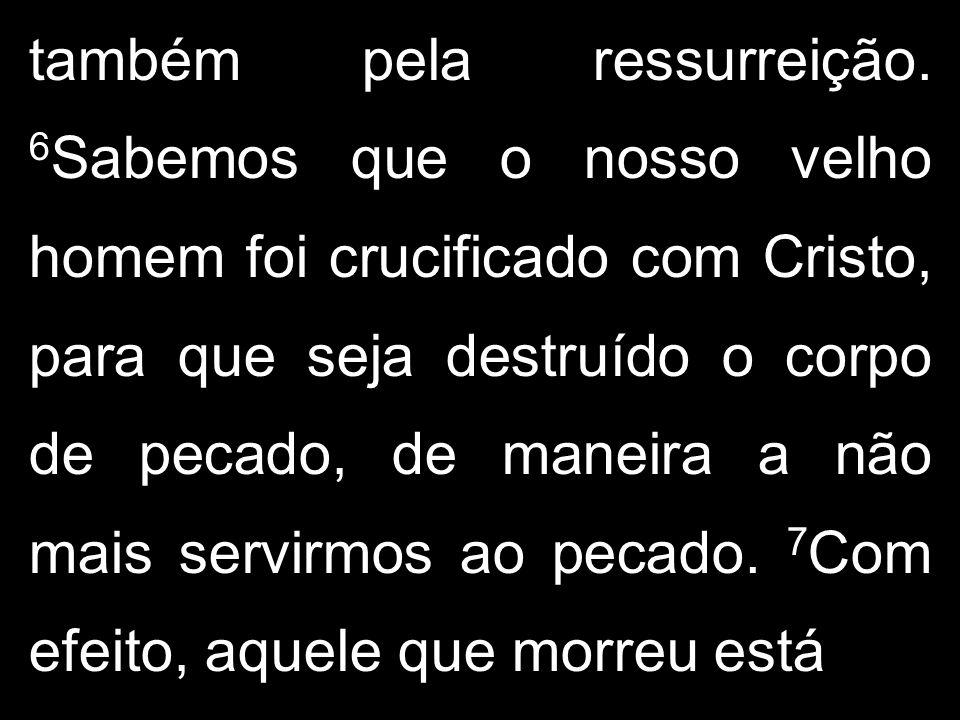também pela ressurreição. 6 Sabemos que o nosso velho homem foi crucificado com Cristo, para que seja destruído o corpo de pecado, de maneira a não ma