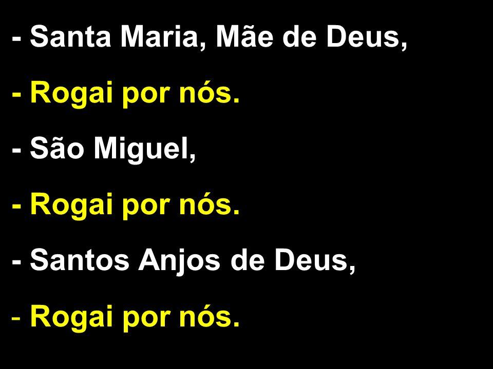 - Santa Maria, Mãe de Deus, - Rogai por nós. - São Miguel, - Rogai por nós. - Santos Anjos de Deus, - Rogai por nós.