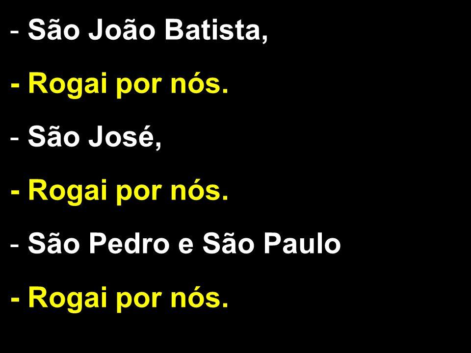 - São João Batista, - Rogai por nós. - São José, - Rogai por nós. - São Pedro e São Paulo, - Rogai por nós.