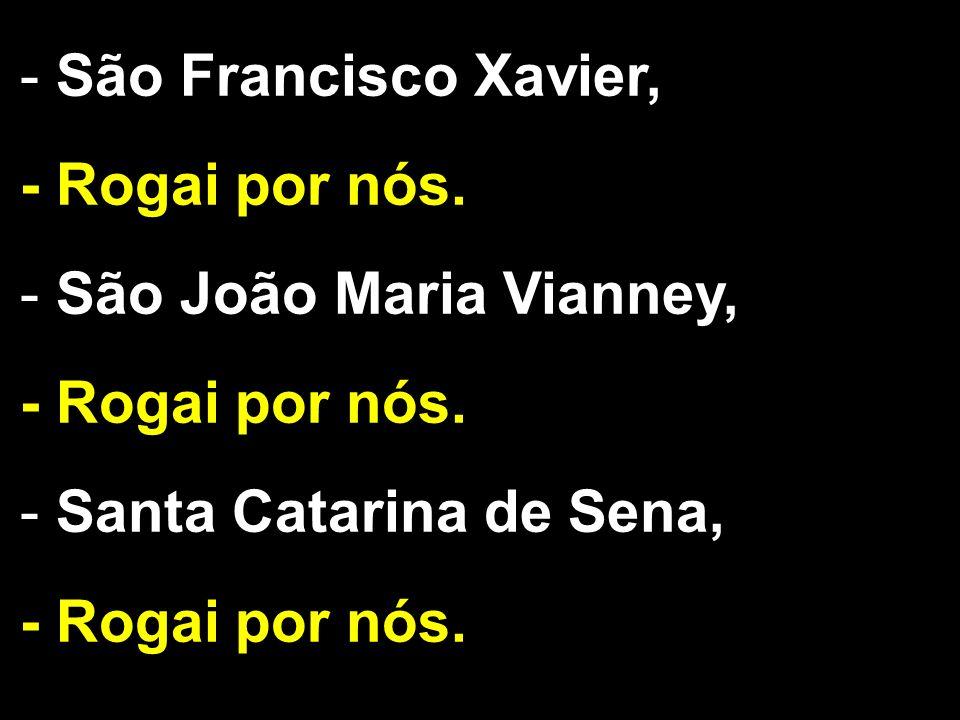 - São Francisco Xavier, - Rogai por nós. - São João Maria Vianney, - Rogai por nós. - Santa Catarina de Sena, - Rogai por nós.