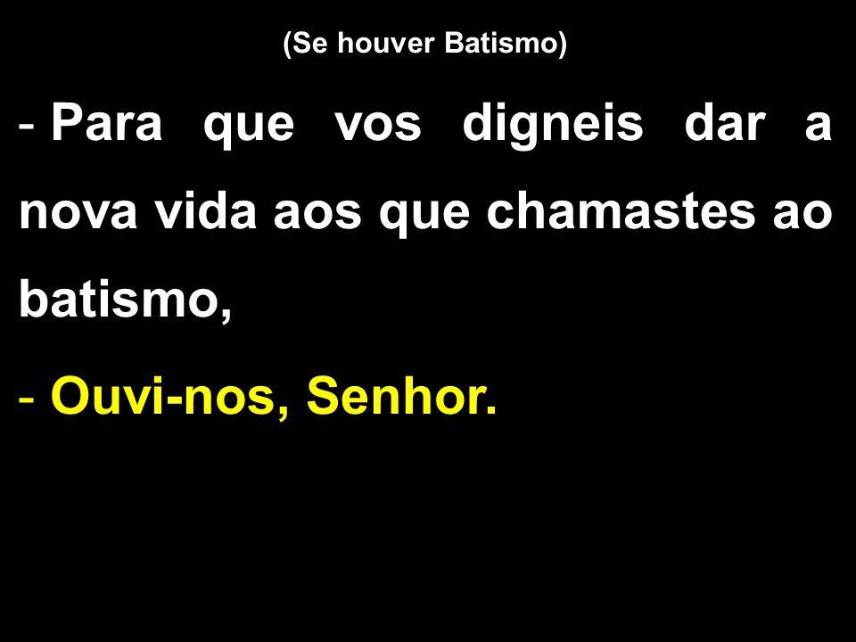 (Se houver Batismo) - Para que vos digneis dar a nova vida aos que chamastes ao batismo, - Ouvi-nos, Senhor.