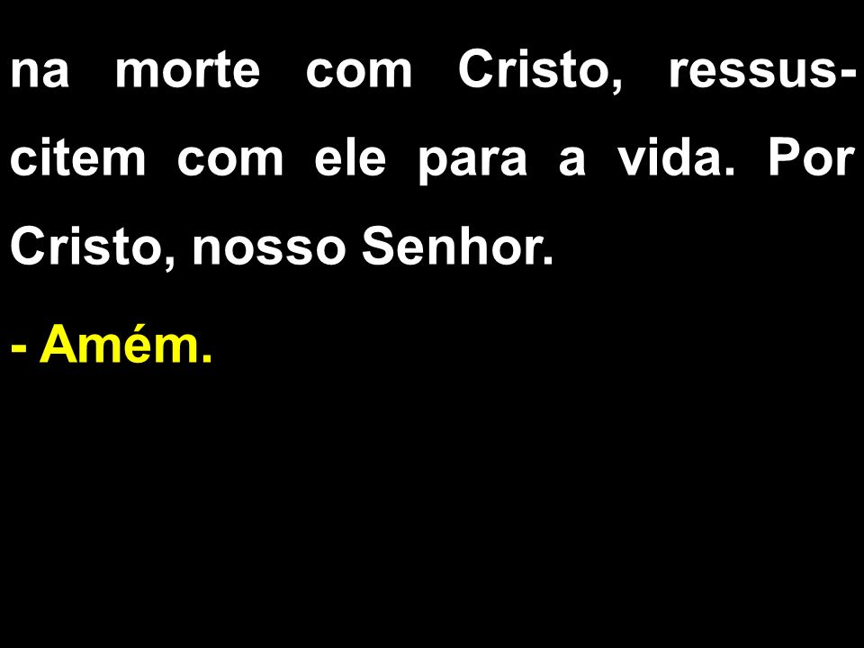 na morte com Cristo, ressus- citem com ele para a vida. Por Cristo, nosso Senhor. - Amém.