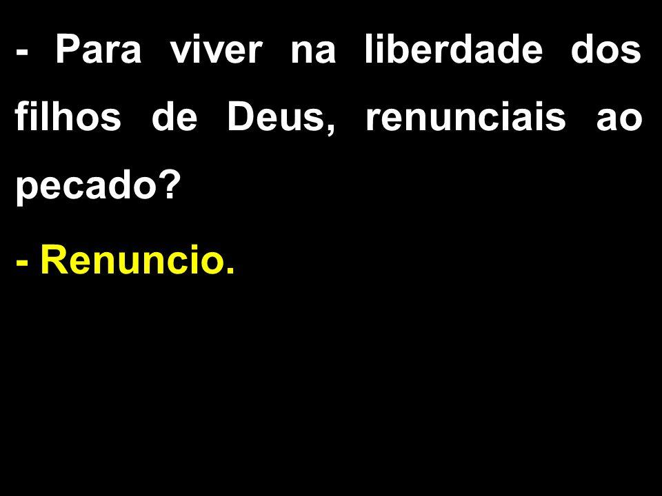 - Para viver na liberdade dos filhos de Deus, renunciais ao pecado? - Renuncio.
