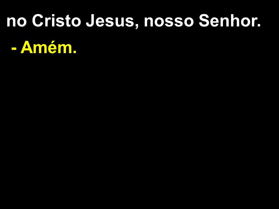 no Cristo Jesus, nosso Senhor. - Amém.
