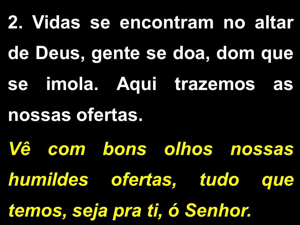 2. Vidas se encontram no altar de Deus, gente se doa, dom que se imola. Aqui trazemos as nossas ofertas. Vê com bons olhos nossas humildes ofertas, tu