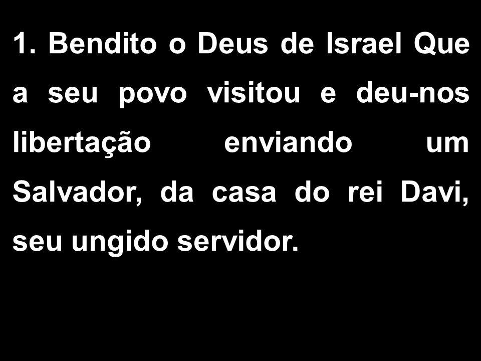 1. Bendito o Deus de Israel Que a seu povo visitou e deu-nos libertação enviando um Salvador, da casa do rei Davi, seu ungido servidor.