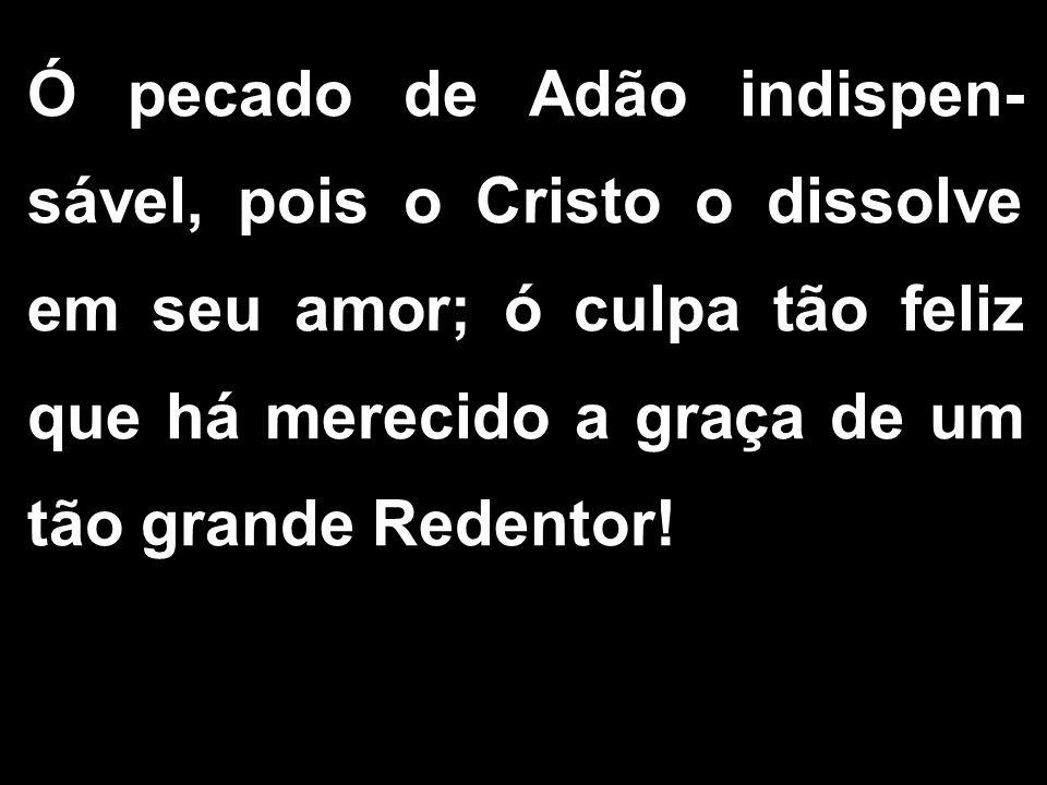 Ó pecado de Adão indispen- sável, pois o Cristo o dissolve em seu amor; ó culpa tão feliz que há merecido a graça de um tão grande Redentor!