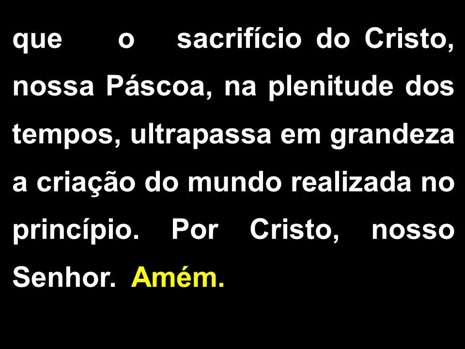 que o sacrifício do Cristo, nossa Páscoa, na plenitude dos tempos, ultrapassa em grandeza a criação do mundo realizada no princípio. Por Cristo, nosso