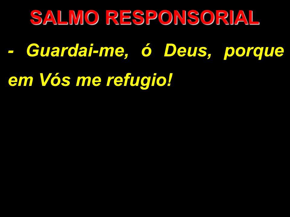 SALMO RESPONSORIAL - Guardai-me, ó Deus, porque em Vós me refugio!