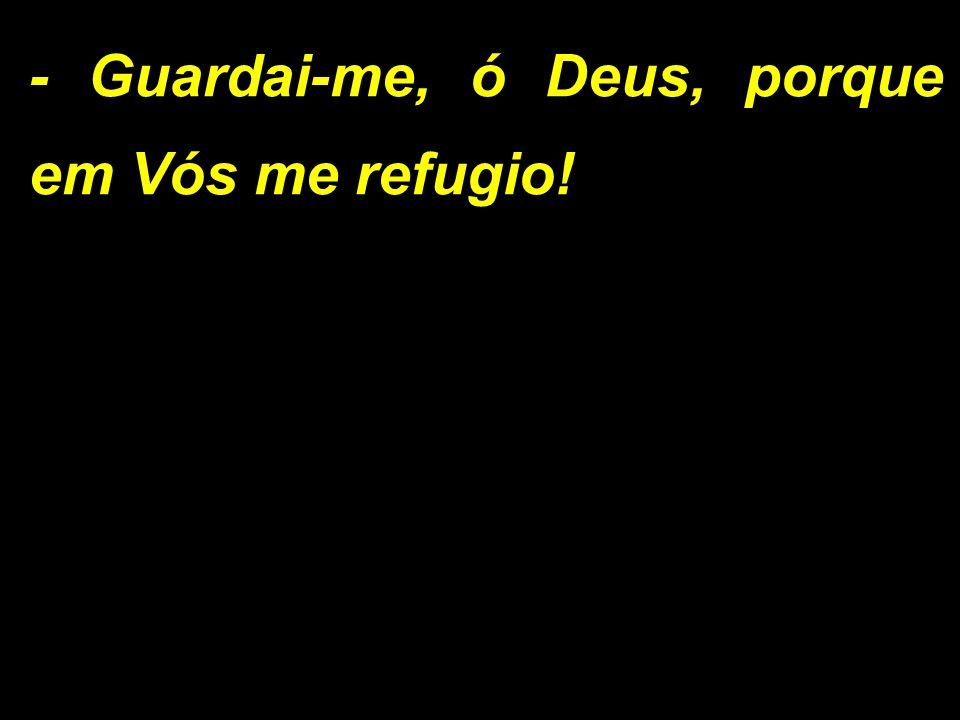 - Guardai-me, ó Deus, porque em Vós me refugio!