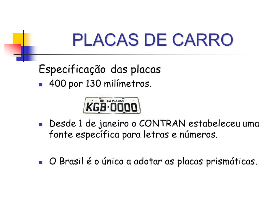 PLACAS DE CARRO Especificação das placas 400 por 130 milímetros. Desde 1 de janeiro o CONTRAN estabeleceu uma fonte específica para letras e números.