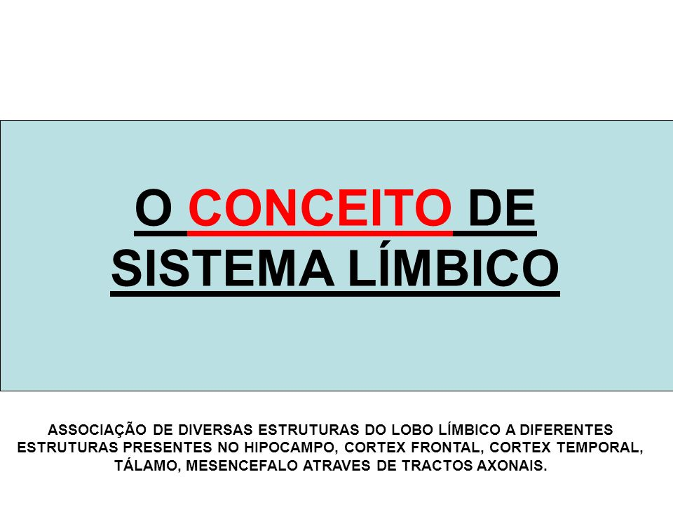 O CONCEITO DE SISTEMA LÍMBICO ASSOCIAÇÃO DE DIVERSAS ESTRUTURAS DO LOBO LÍMBICO A DIFERENTES ESTRUTURAS PRESENTES NO HIPOCAMPO, CORTEX FRONTAL, CORTEX