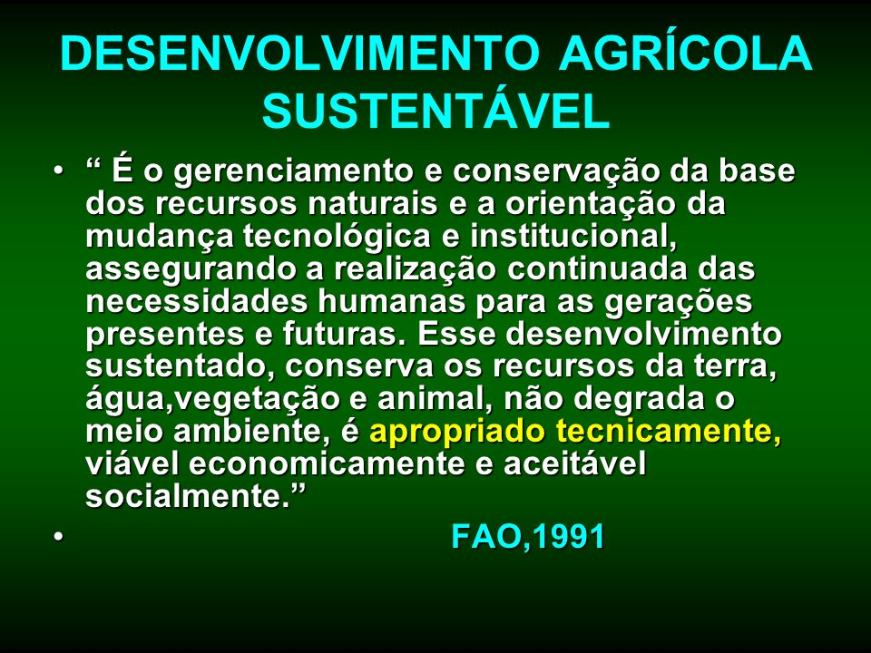 DESENVOLVIMENTO AGRÍCOLA SUSTENTÁVEL É o gerenciamento e conservação da base dos recursos naturais e a orientação da mudança tecnológica e institucion