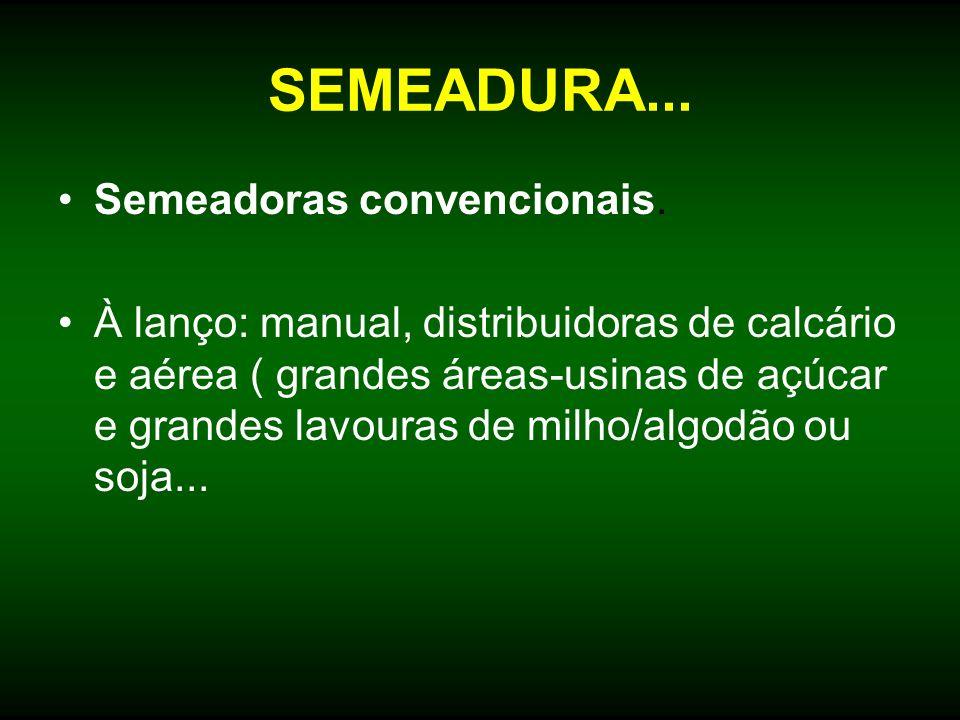 SEMEADURA... Semeadoras convencionais. À lanço: manual, distribuidoras de calcário e aérea ( grandes áreas-usinas de açúcar e grandes lavouras de milh