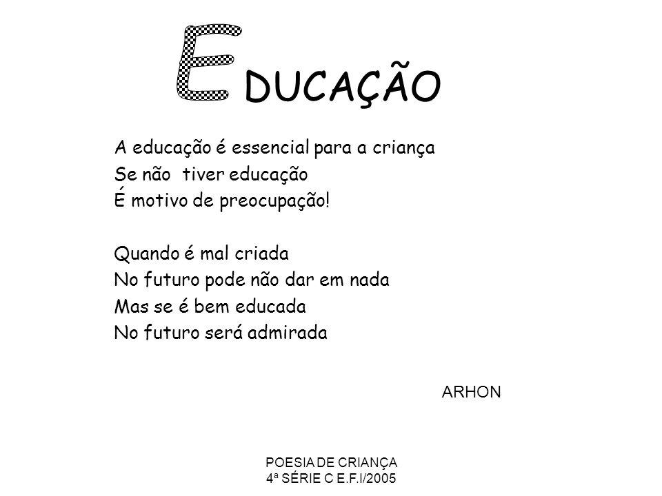 POESIA DE CRIANÇA 4ª SÉRIE C E.F.I/2005 DUCAÇÃO A educação é essencial para a criança Se não tiver educação É motivo de preocupação! Quando é mal cria