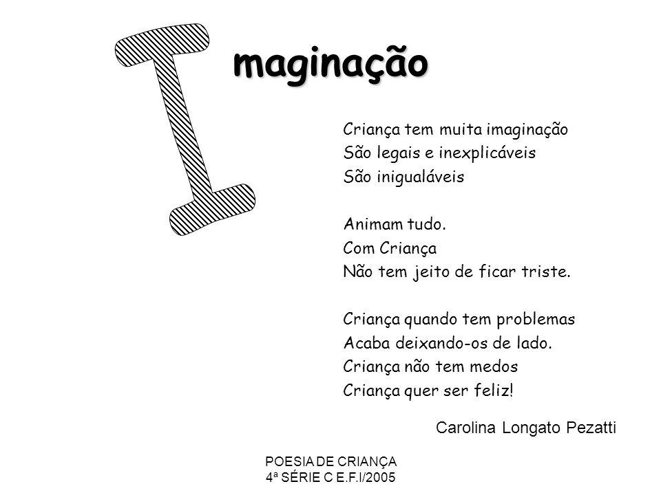 POESIA DE CRIANÇA 4ª SÉRIE C E.F.I/2005 maginação Criança tem muita imaginação São legais e inexplicáveis São inigualáveis Animam tudo. Com Criança Nã